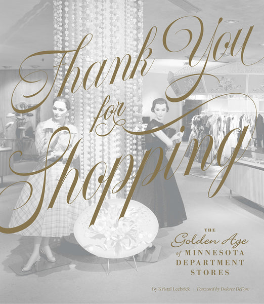 Thank You for Shopping: The Golden Age of Minnesota Department Stores by Kristal Leebrick