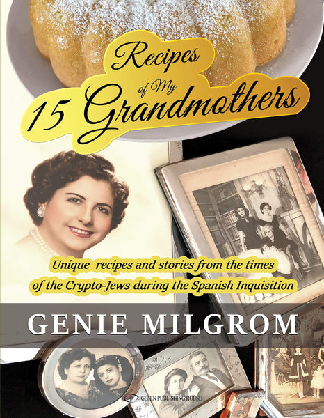 Recipes of My 15 Grandmothers: Unique Recipes and Stories from the Times of the Crypto-Jews during the Spanish Inquisition by Genie Milgrom
