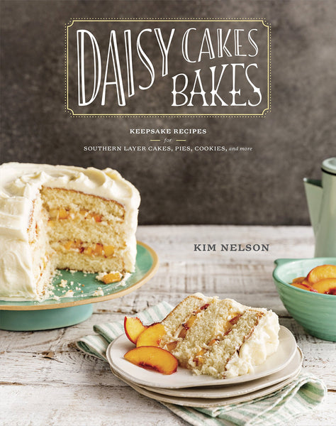 Daisy Cakes Bakes: Keepsake Recipes for Southern Layer Cakes, Pies, Cookies, and More by Kim Nelson