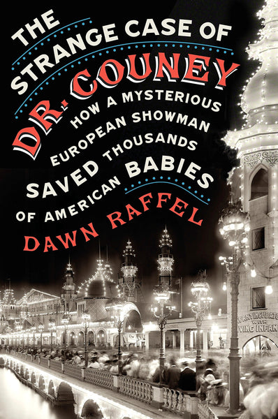 The Strange Case of Dr. Couney: How a Mysterious European Showman Saved Thousands of American Babies by Dawn Raffel