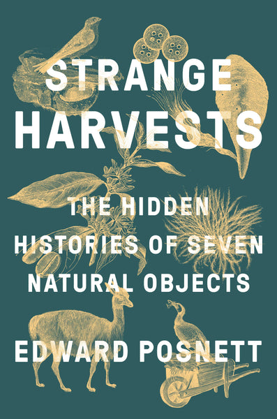 Strange Harvests: The Hidden Histories of Seven Natural Objects by Edward Posnett
