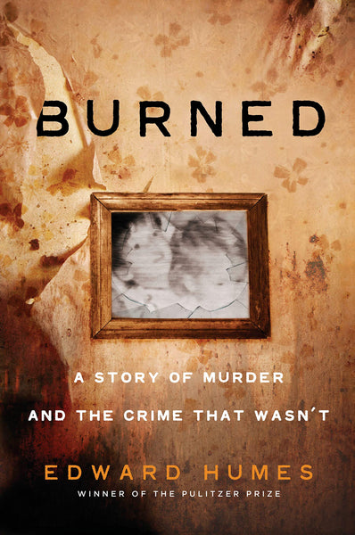 Burned: A Story of Murder and the Crime That Wasn't by Edward Humes