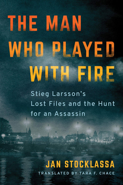 The Man Who Played with Fire: Stieg Larsson's Lost Files and the Hunt for an Assassin by Jan Stocklassa