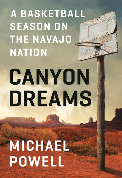 Canyon Dreams: A Basketball Season on the Navajo Nation by Michael Powell
