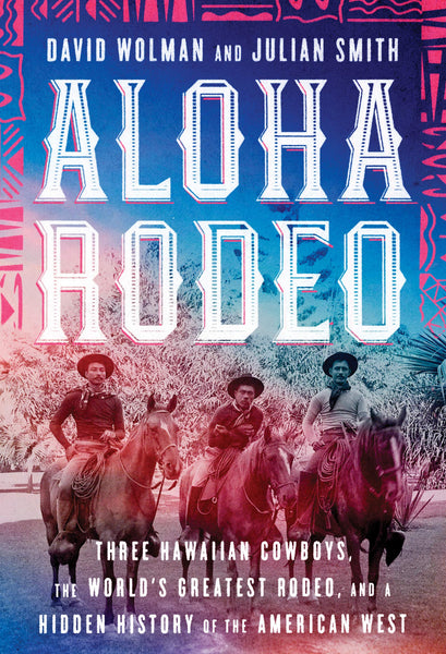Aloha Rodeo: Three Hawaiian Cowboys, the World's Greatest Rodeo, and a Hidden History of the American West by David Wolman and Julian Smith