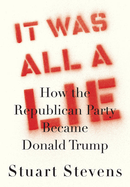 It Was All a Lie: How the Republican Party Became Donald Trump by Stuart Stevens