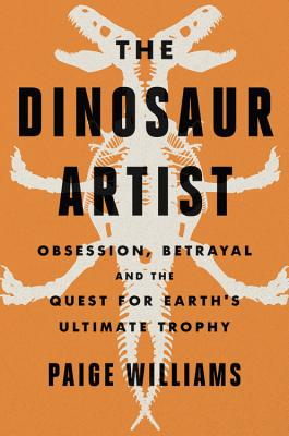 The Dinosaur Artist: Obsession, Betrayal, and the Quest for Earth's Ultimate Trophy by Paige Williams