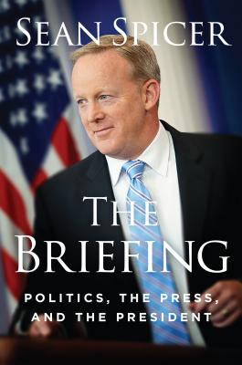 The Briefing: Politics, The Press, and The President by Sean Spicer