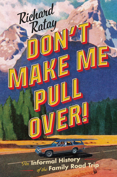 Don't Make Me Pull Over!: An Informal History of the Family Road Trip by Richard Ratay