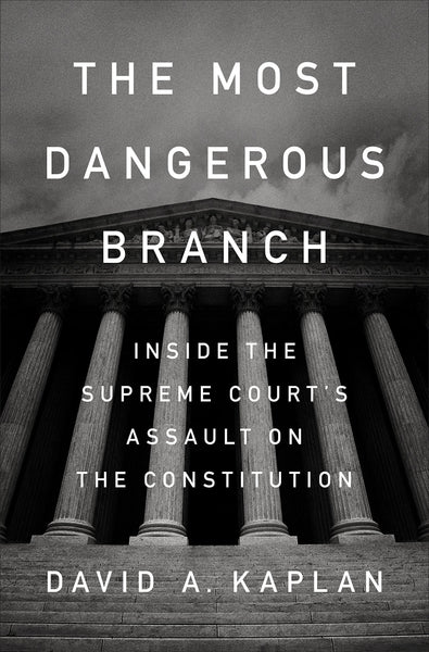 The Most Dangerous Branch: Inside the Supreme Court's Assault on the Constitution by David A. Kaplan