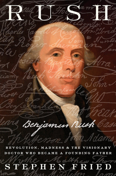 Rush: Revolution, Madness, and Benjamin Rush, the Visionary Doctor Who Became a Founding Father by Stephen Fried