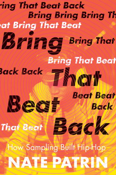Bring That Beat Back: How Sampling Built Hip-Hop by Nate Patrin