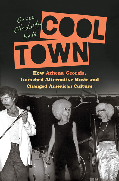 Cool Town: How Athens, Georgia, Launched Alternative Music and Changed American Culture by Grace Elizabeth Hale