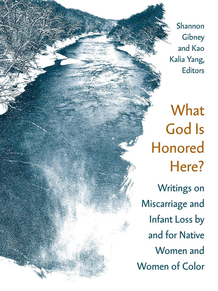 What God Is Honored Here? Writings on Miscarriage and Infant Loss by and for Native Women and Women of Color edited by Shannon Gibney, Kao Kalia Yang