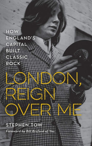 London, Reign Over Me: How England's Capital Built Classic Rock by Stephen Tow