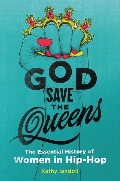 God Save the Queens: The Essential History of Women in Hip-Hop by Kathy Iandoli