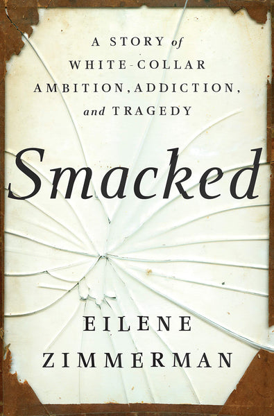 Smacked: A Story of White-Collar Ambition, Addiction, and Tragedy by Eilene Zimmerman