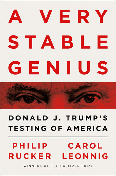 A Very Stable Genius: Donald J. Trump's Testing of America by Philip Rucker, Carol Leonnig