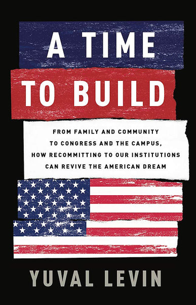 A Time to Build: From Family and Community to Congress and the Campus, How Recommitting to Our Institutions Can Revive the American Dream by Yuval Levin