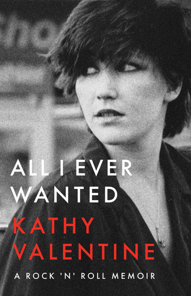 All I Ever Wanted: A Rock 'n' Roll Memoir by Kathy Valentine