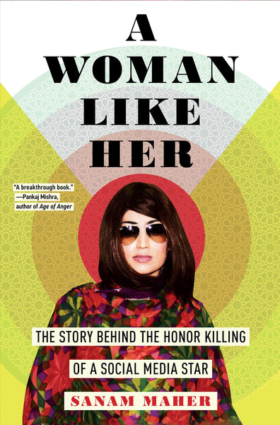 A Woman Like Her: The Story Behind the Honor Killing of a Social Media Star by Sanam Maher
