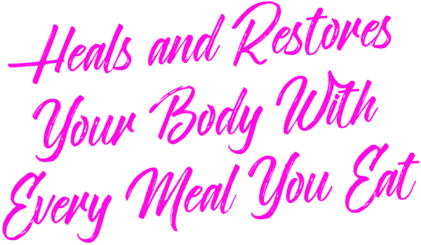 Heal and Restore Your Body With Every Meal You Eat...