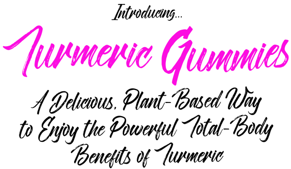 Introducing Turmeric Gummies...A Delicious, Plant-Based Way To Enjoy The Powerful Total-Body Benefits Of Turmeric