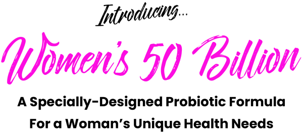 Introducing Women's 50 Billion...A Specially-Designed Probiotic Formula For a Woman's Unique Health Needs...