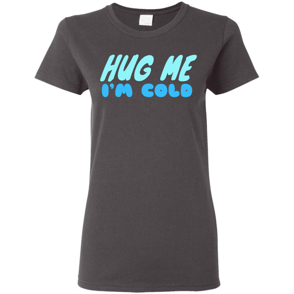 649 Hug Me I'm Cold G500L Gildan Ladies' 5.3 oz. T-Shirt, T-Shirts, Whip Me Wear Fashion & T-Shirts