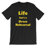 Life Isn't a Dress Rehearsal Unisex Tee