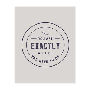 You Are Exactly Where You Need to Be Art Print