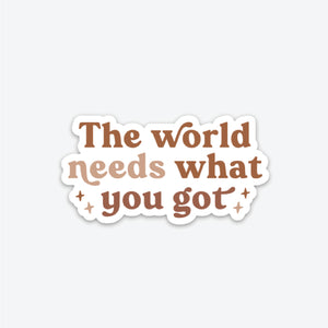 The World Needs What You Got Sticker