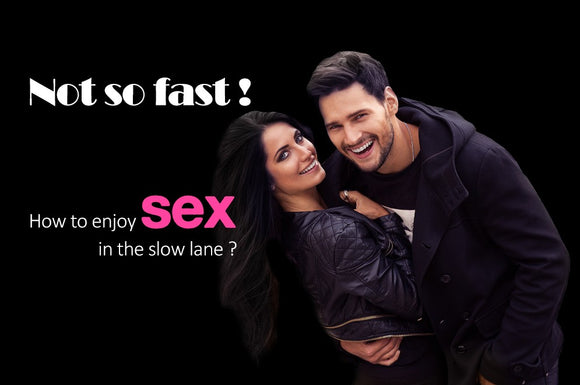 Not So Fast! How to Enjoy Sex in The Slow Lane