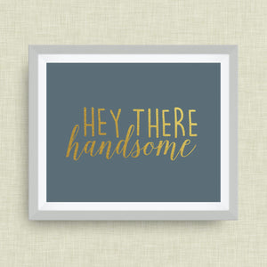 Hey there, Handsome print, option of Gold Foil Print