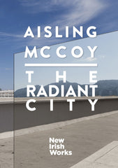 The Radiant City, Aisling McCoy - NEW IRISH WORKS - The Library Project
