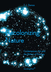 Decolonizing Nature: Contemporary Art and the Politics of Ecology, TJ Demos - The Library Project