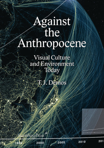 Against the Anthropocene Visual Culture and Environment Today, T.J. Demos - The Library Project