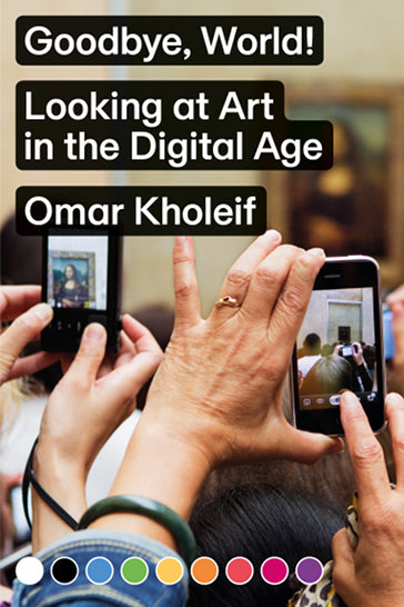 Goodbye, World! Looking at Art in the Digital Age, Omar Kholeif - The Library Project