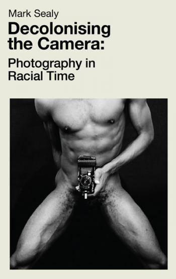 Decolonising the Camera: Photography in Racial Times, Mark Sealy - The Library Project