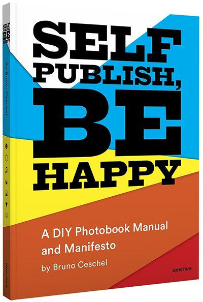 Self Publish, Be Happy: A DIY Photobook Manual and Manifesto, Bruno Ceschel - The Library Project