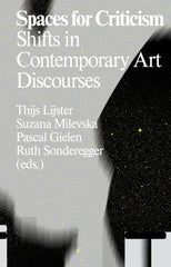 Spaces For Criticism: Shifts In Contemporary Art Discourses, T. Lijster, S. Milevska, P. Gielen & R. Sonderegger (Eds.) - The Library Project