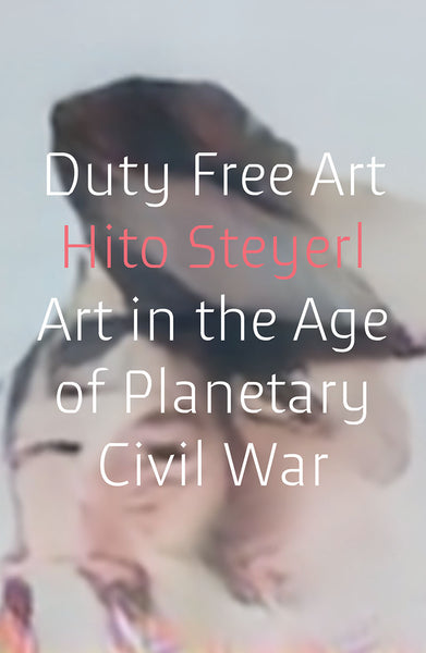 Duty Free Art: Art in the Age of Planetary Civil War, Hito Steyerl