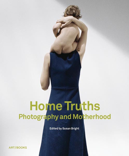 Home Truths: Photography and Motherhood edited by Susan Bright - The Library Project