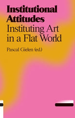 Institutional Attitudes: Instituting Art in a Flat World, Pascal Gielen (Ed) - The Library Project