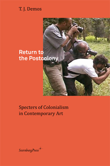 Return to the Postcolony Specters of Colonialism in Contemporary Art, T.J. Demos - The Library Project