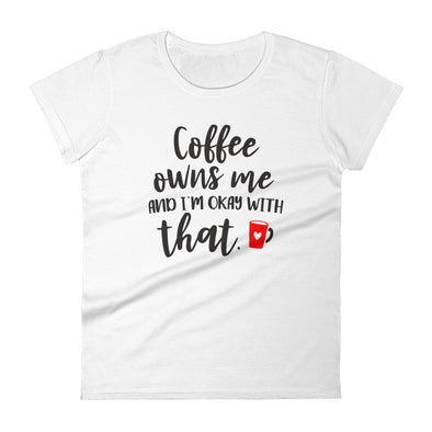 Coffee Owns Me and I'M Okay With That Women's T-Shirt