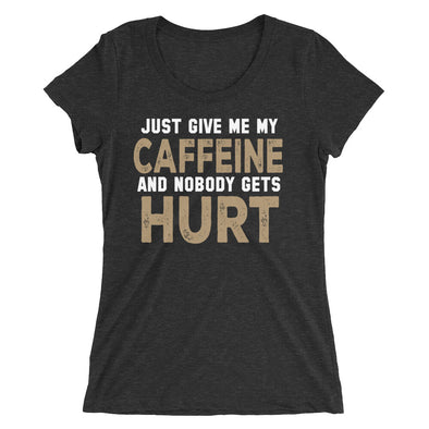 Just Give Me My Caffeine and Nobody Gets Hurt Funny T-Shirt for Women