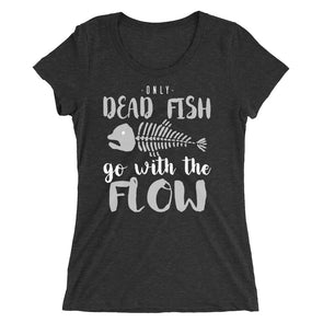 Only Dead Fish Go With the Flow Funny Sarcastic T-Shirt for Women