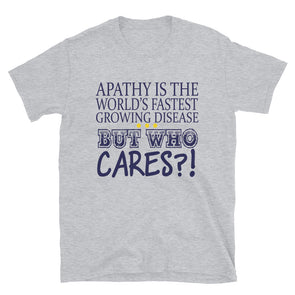Apathy Is The World's Fastest Growing Disease But Who Cares? Funny Shirt