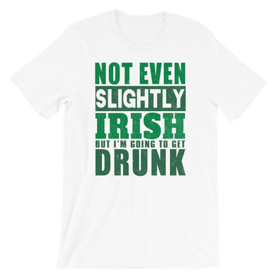 Not Even Slightly Irish But I'M Going To Get Drunk  Unisex T-Shirt